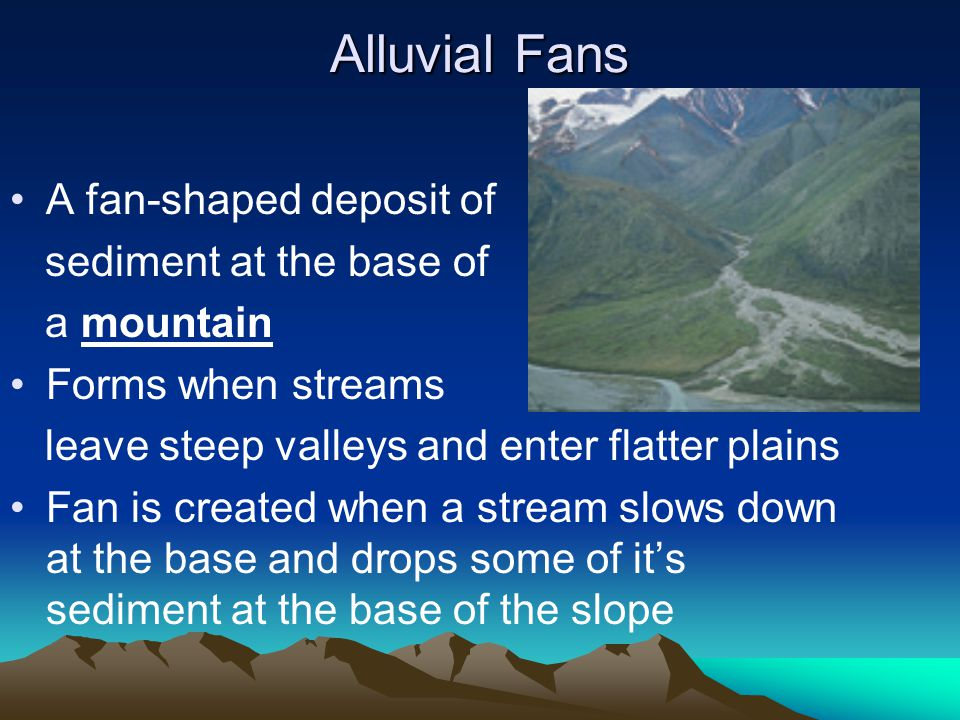 Alluvial Fans A fan-shaped deposit of sediment at the base of