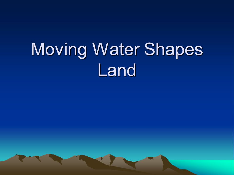 Moving Water Shapes Land
