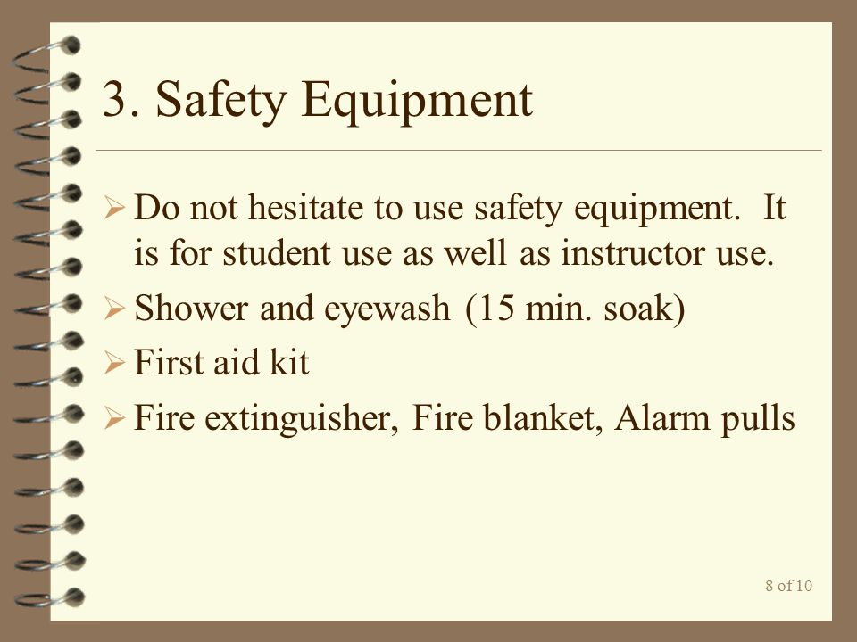 3. Safety Equipment Do not hesitate to use safety equipment. It is for student use as well as instructor use.