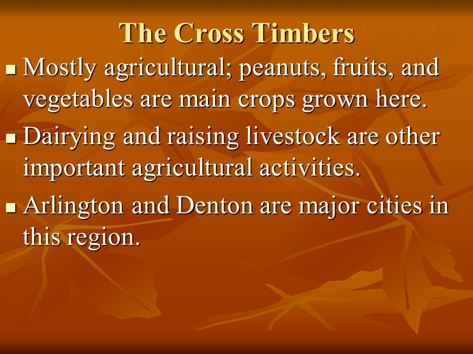 The Cross Timbers Mostly agricultural; peanuts, fruits, and vegetables are main crops grown here.