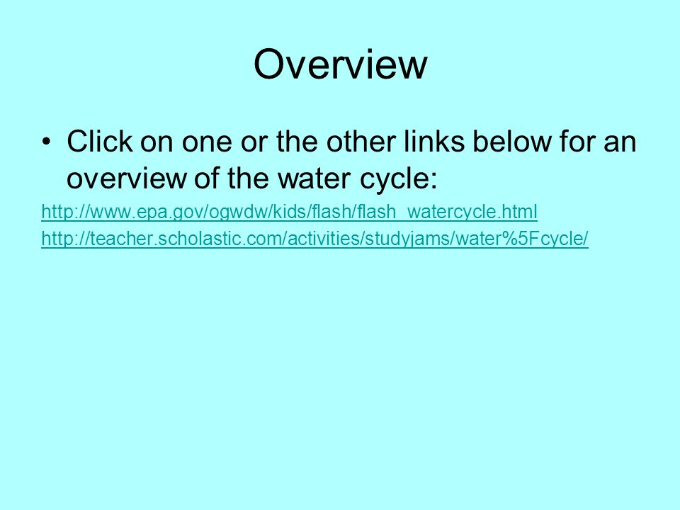 Overview Click on one or the other links below for an overview of the water cycle: http://www.epa.gov/ogwdw/kids/flash/flash_watercycle.html.