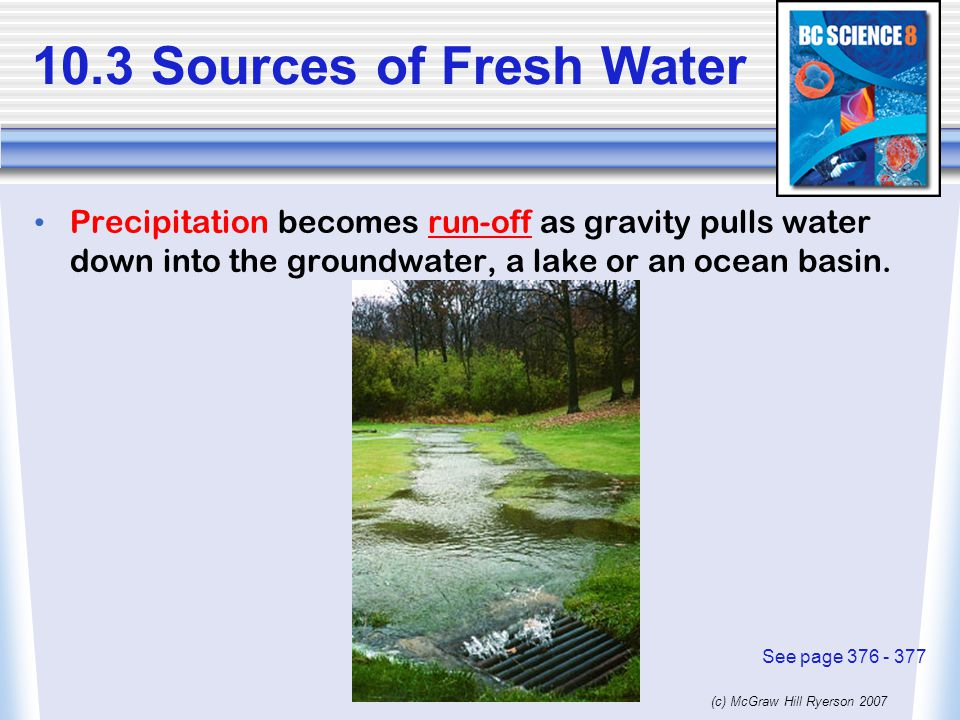 10.3 Sources of Fresh Water Precipitation becomes run-off as gravity pulls water down into the groundwater, a lake or an ocean basin.