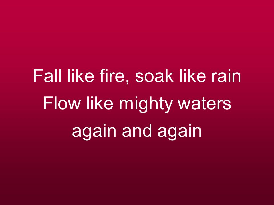 Fall like fire, soak like rain Flow like mighty waters again and again