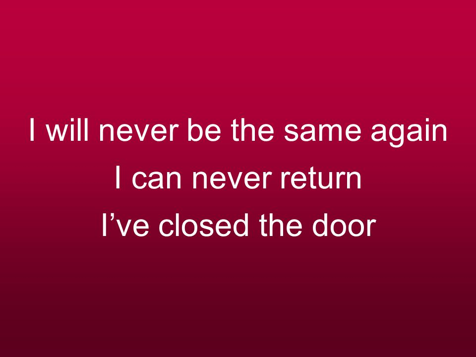 I will never be the same again I can never return I've closed the door