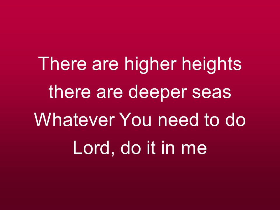 There are higher heights there are deeper seas Whatever You need to do Lord, do it in me