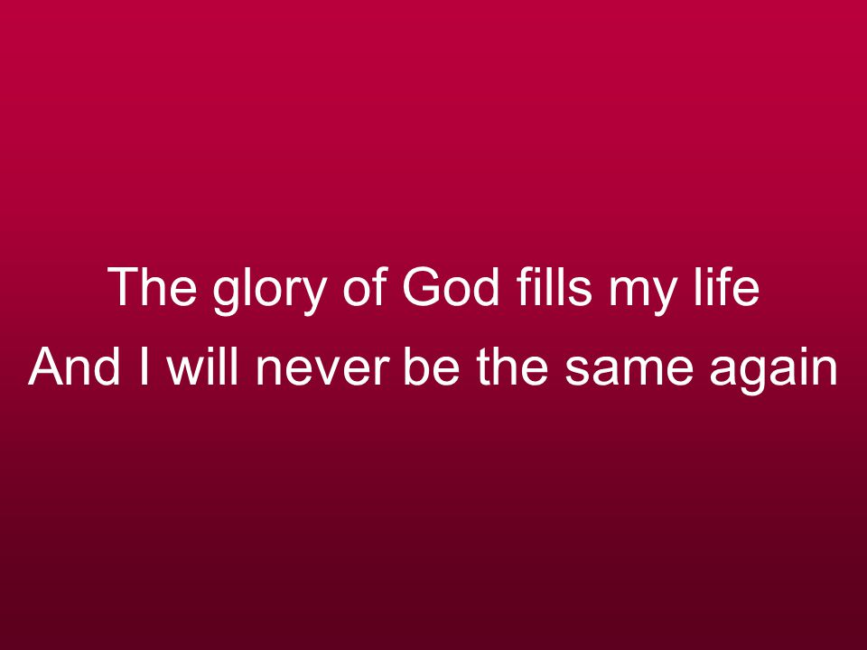 The glory of God fills my life And I will never be the same again