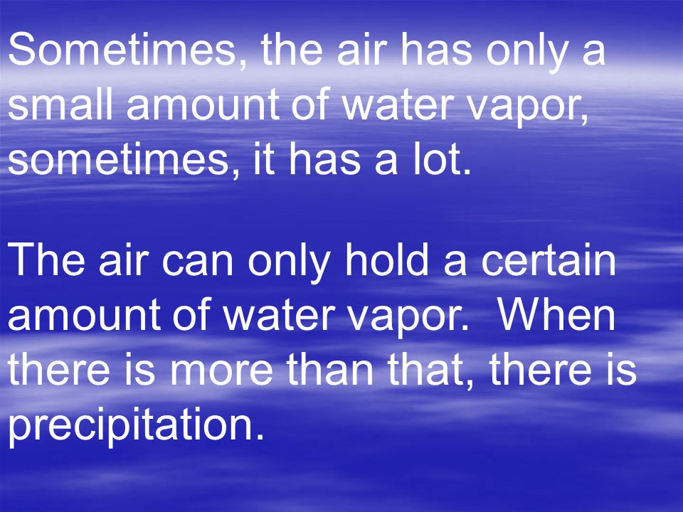 Sometimes, the air has only a small amount of water vapor, sometimes, it has a lot.