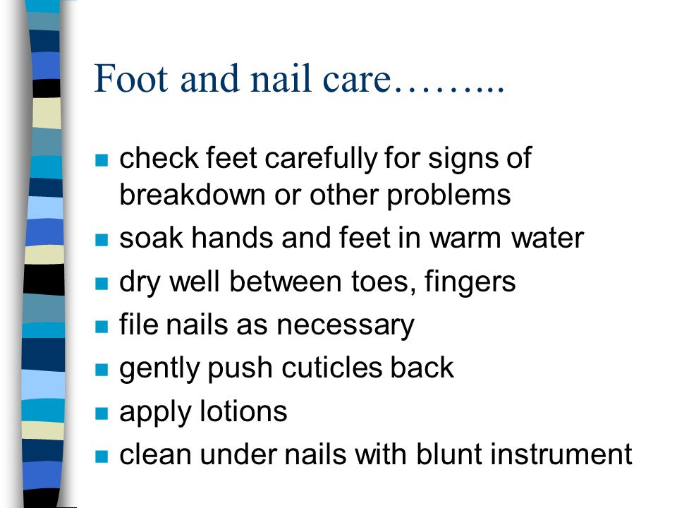 Foot and nail care……... check feet carefully for signs of breakdown or other problems. soak hands and feet in warm water.