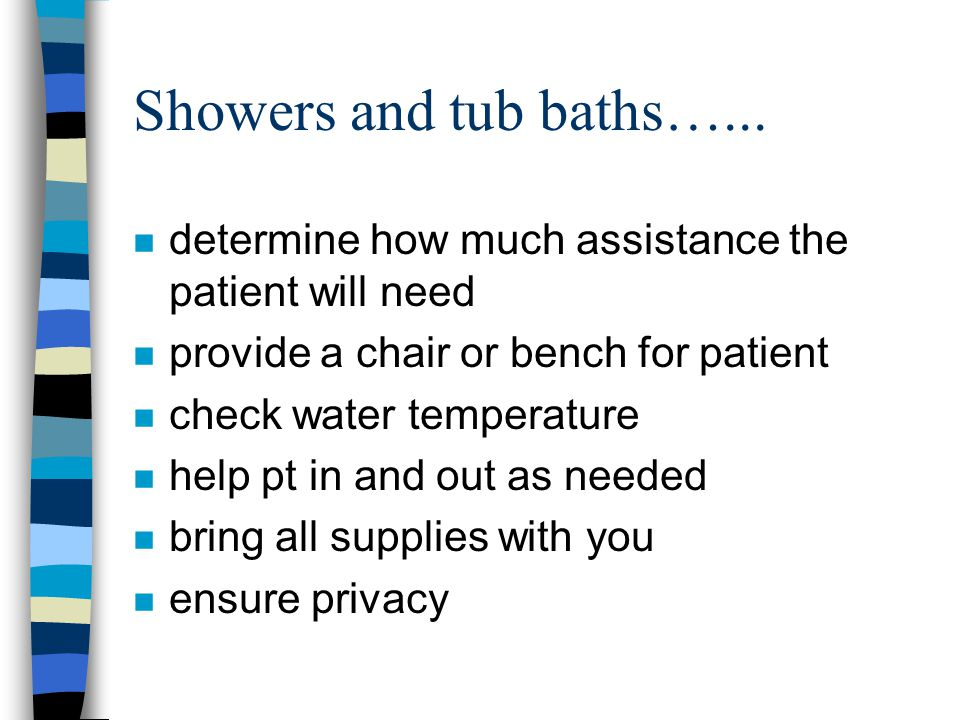 Showers and tub baths…... determine how much assistance the patient will need. provide a chair or bench for patient.