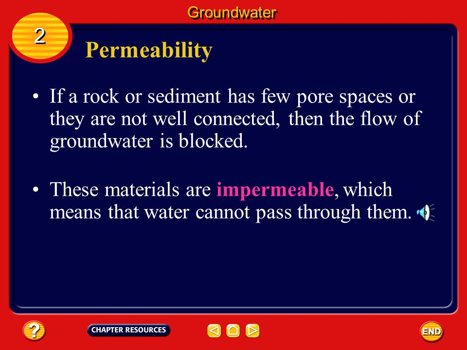 Groundwater 2. Permeability. If a rock or sediment has few pore spaces or they are not well connected, then the flow of groundwater is blocked.