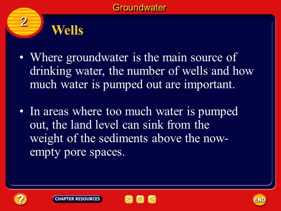 Groundwater 2. Wells. Where groundwater is the main source of drinking water, the number of wells and how much water is pumped out are important.
