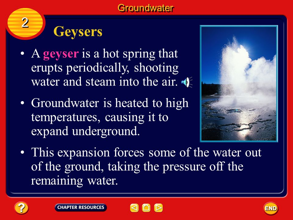 Groundwater 2. Geysers. A geyser is a hot spring that erupts periodically, shooting water and steam into the air.
