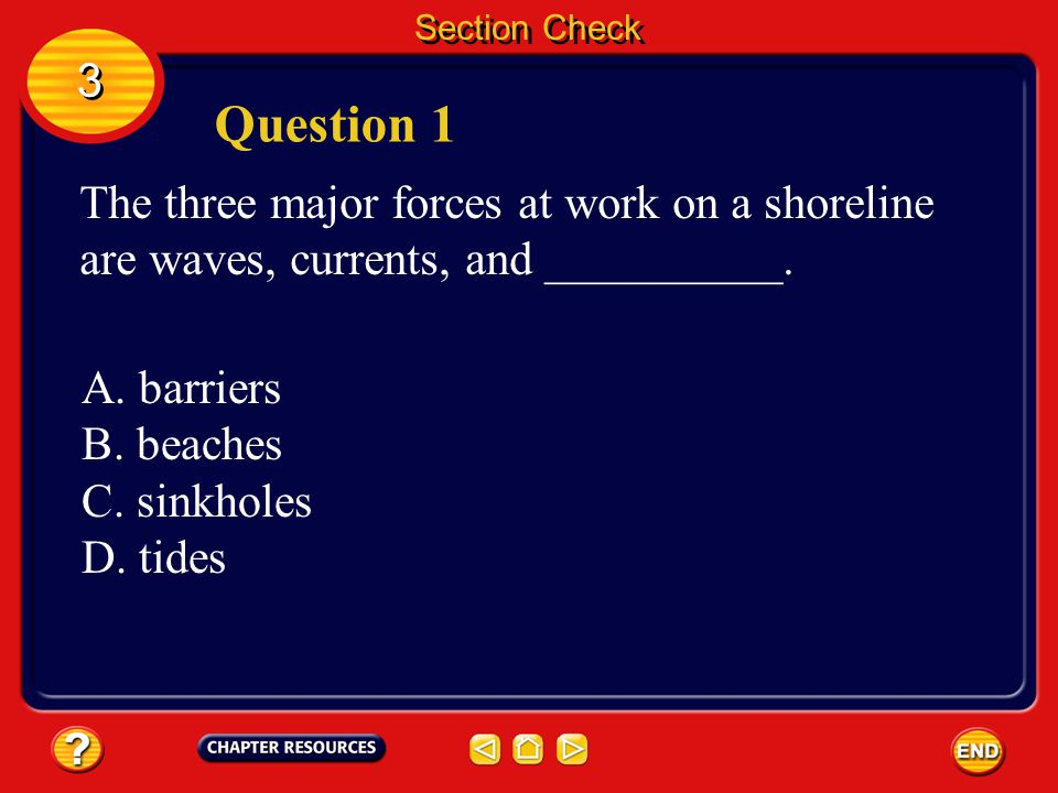Section Check 3. Question 1. The three major forces at work on a shoreline are waves, currents, and __________.