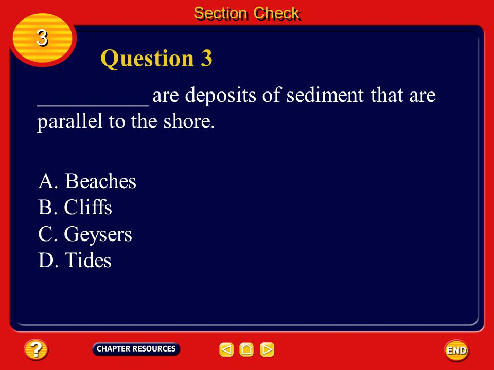 Section Check 3. Question 3. __________ are deposits of sediment that are parallel to the shore. A. Beaches.