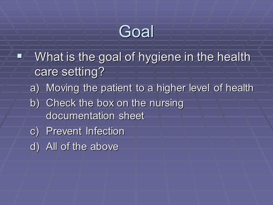 Goal What is the goal of hygiene in the health care setting