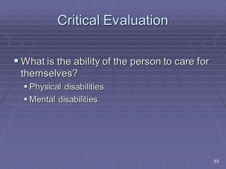 Critical Evaluation What is the ability of the person to care for themselves Physical disabilities.