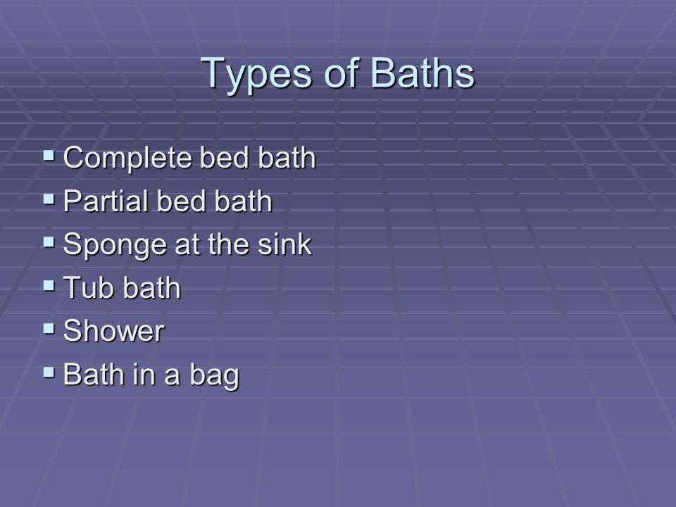 Types of Baths Complete bed bath Partial bed bath Sponge at the sink