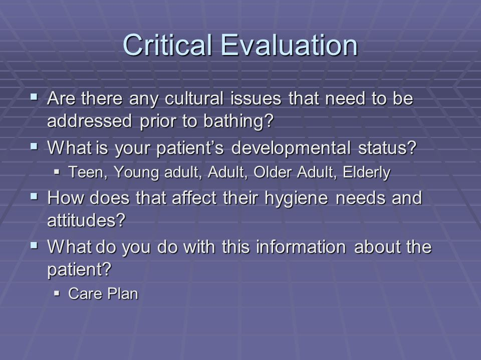 Critical Evaluation Are there any cultural issues that need to be addressed prior to bathing What is your patient's developmental status