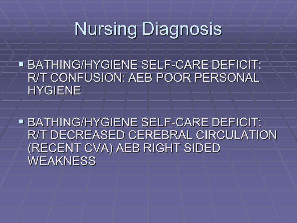 Nursing Diagnosis BATHING/HYGIENE SELF-CARE DEFICIT: R/T CONFUSION: AEB POOR PERSONAL HYGIENE.