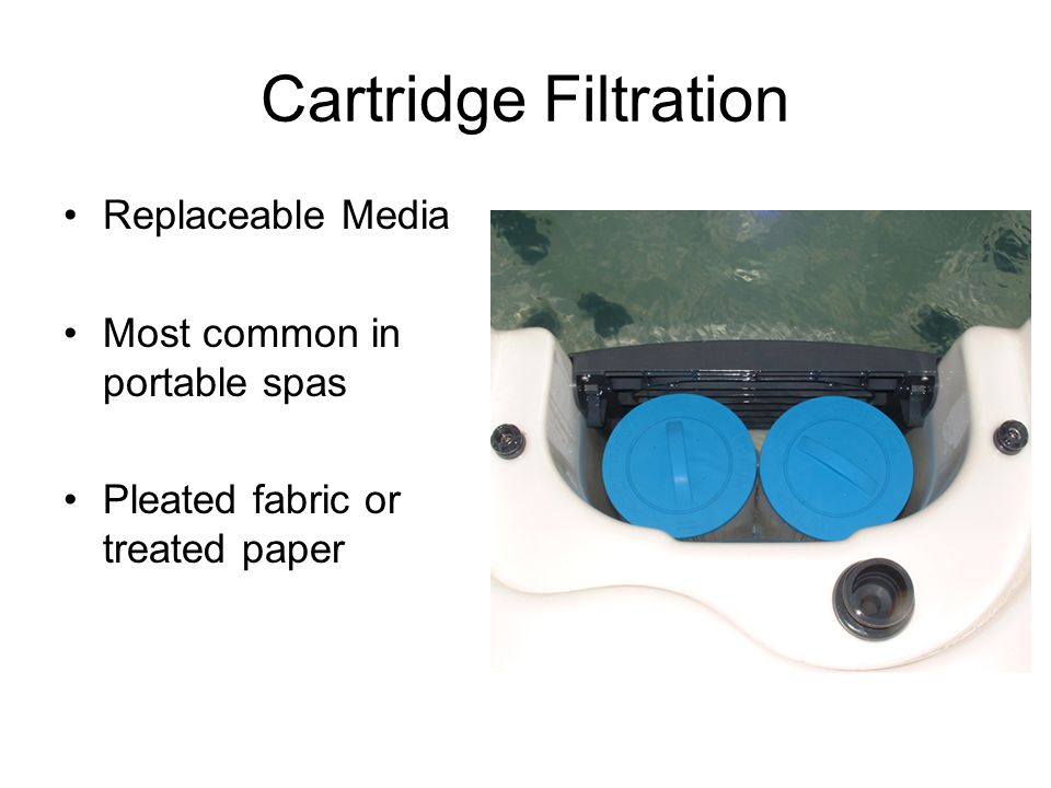 Cartridge Filtration Replaceable Media Most common in portable spas