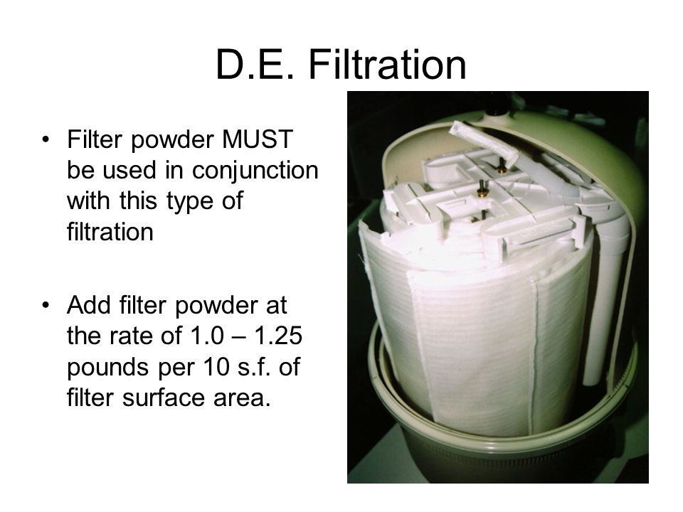D.E. Filtration Filter powder MUST be used in conjunction with this type of filtration.