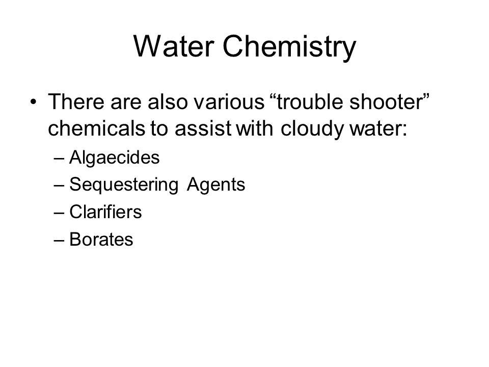 Water Chemistry There are also various trouble shooter chemicals to assist with cloudy water: Algaecides.
