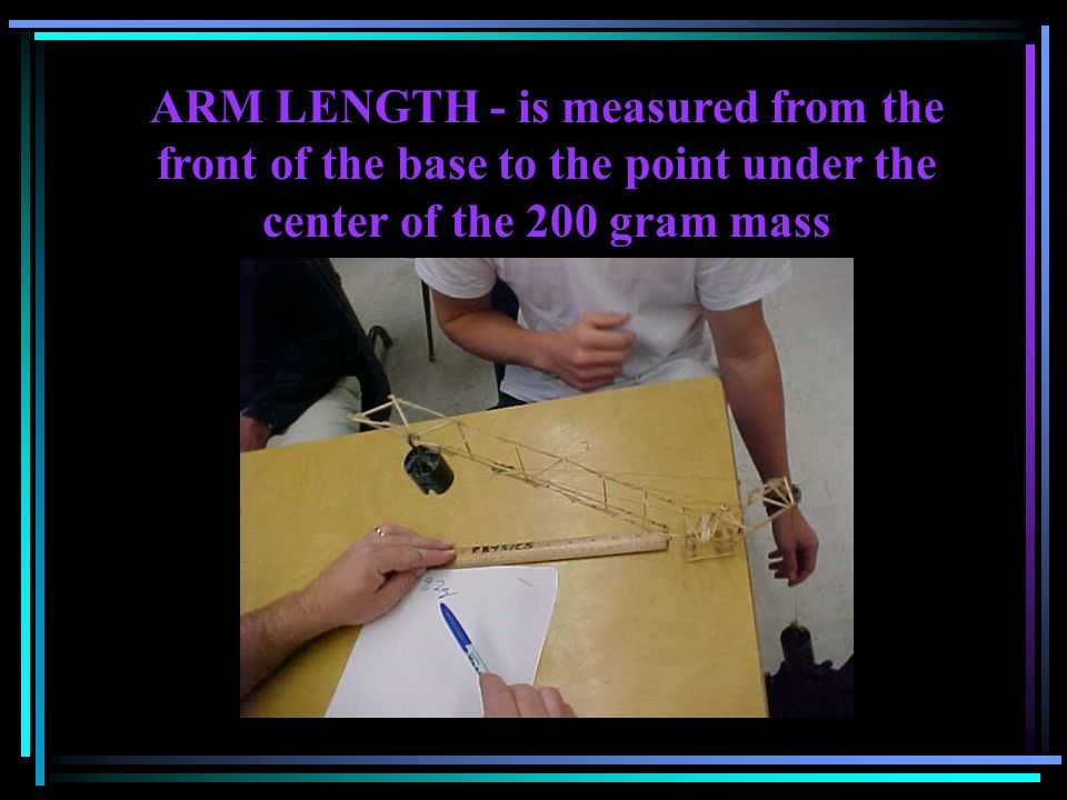 ARM LENGTH - is measured from the front of the base to the point under the center of the 200 gram mass