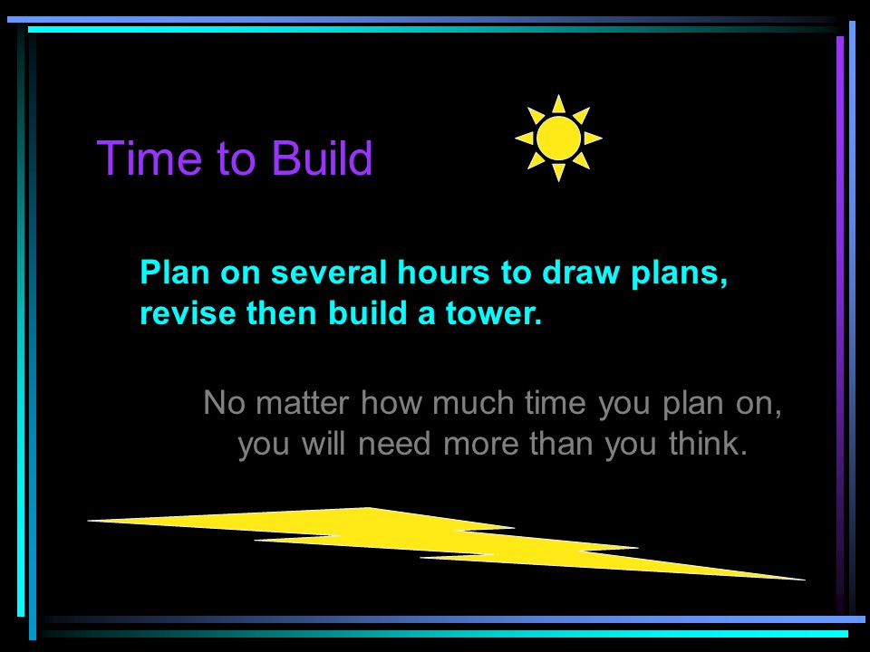 Time to Build Plan on several hours to draw plans, revise then build a tower.