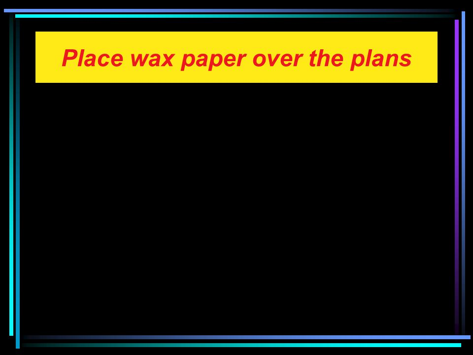 Place wax paper over the plans
