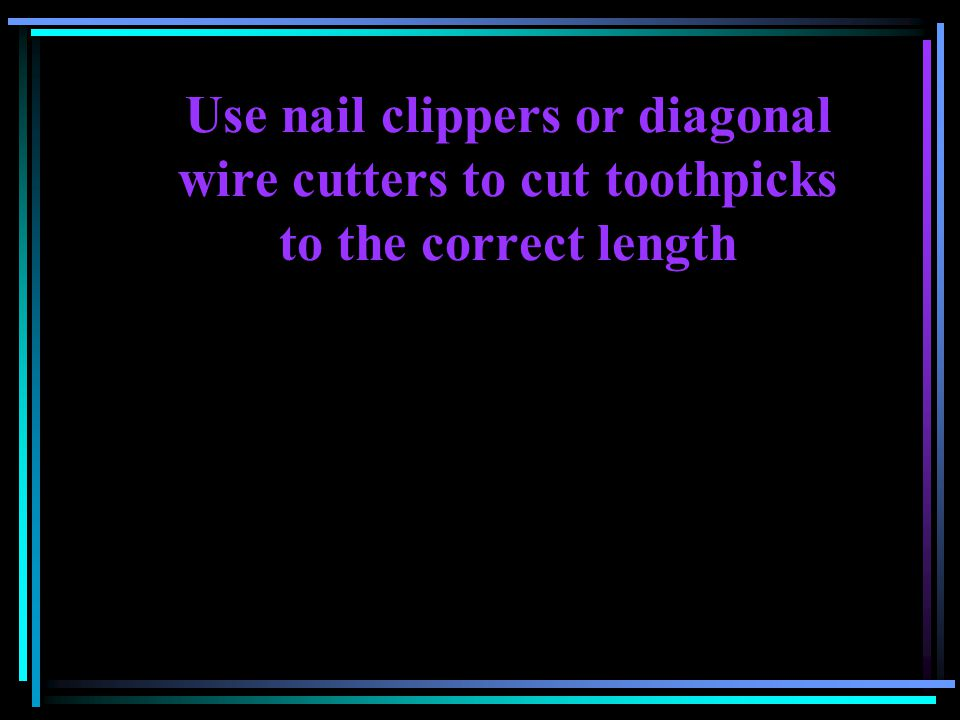 Use nail clippers or diagonal wire cutters to cut toothpicks to the correct length