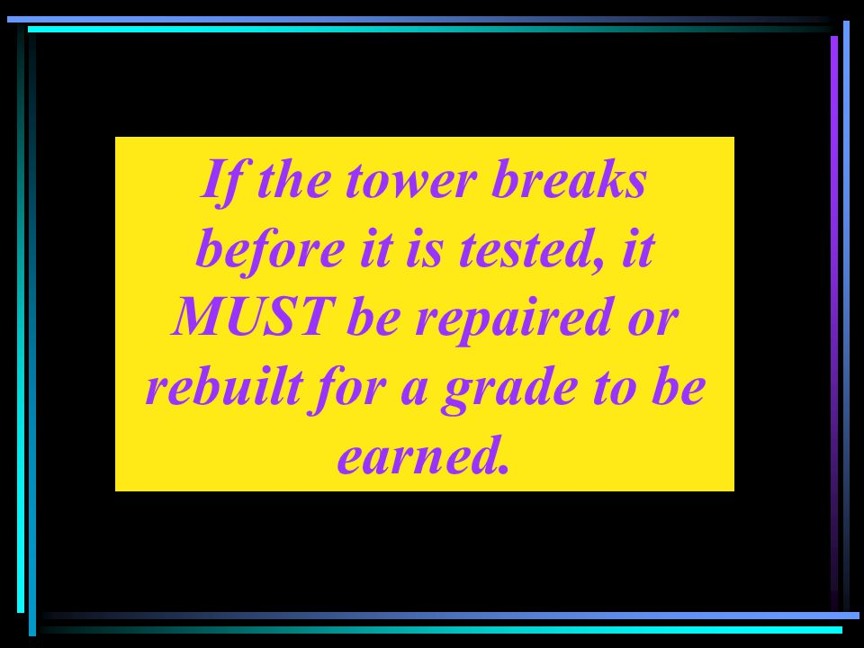 If the tower breaks before it is tested, it MUST be repaired or rebuilt for a grade to be earned.