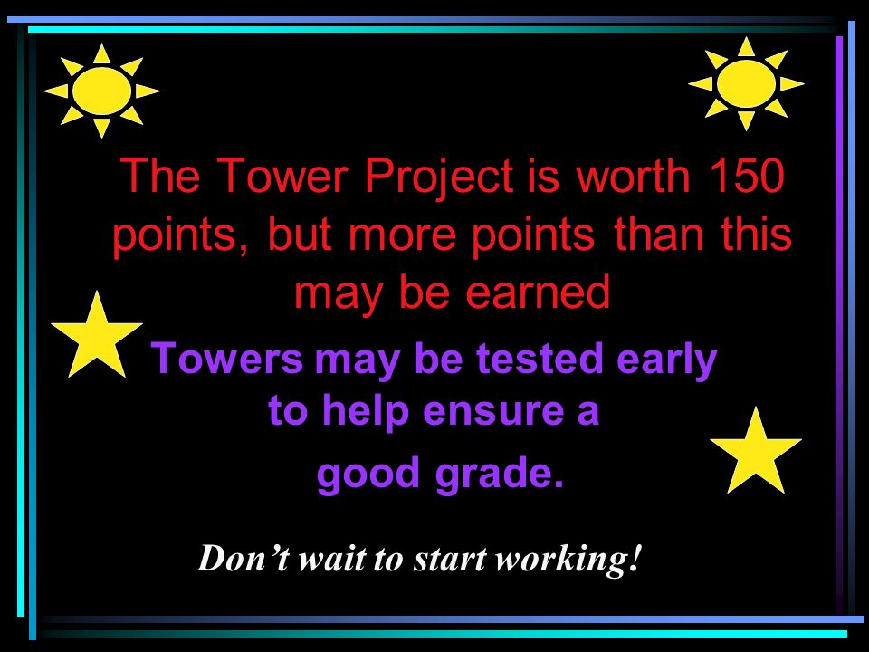 Towers may be tested early to help ensure a good grade.