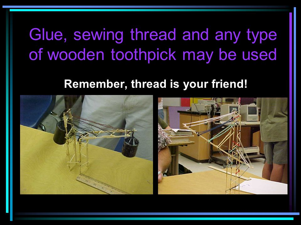 Glue, sewing thread and any type of wooden toothpick may be used