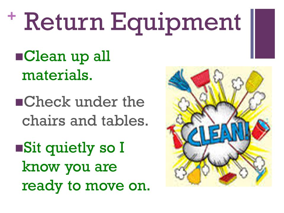 Return Equipment Clean up all materials.