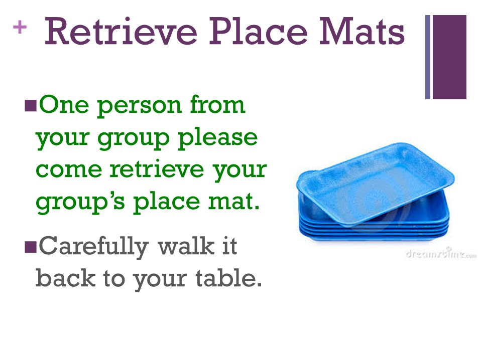 Retrieve Place Mats One person from your group please come retrieve your group's place mat.