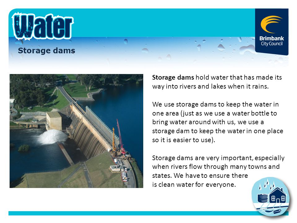 Storage dams Storage dams hold water that has made its way into rivers and lakes when it rains.