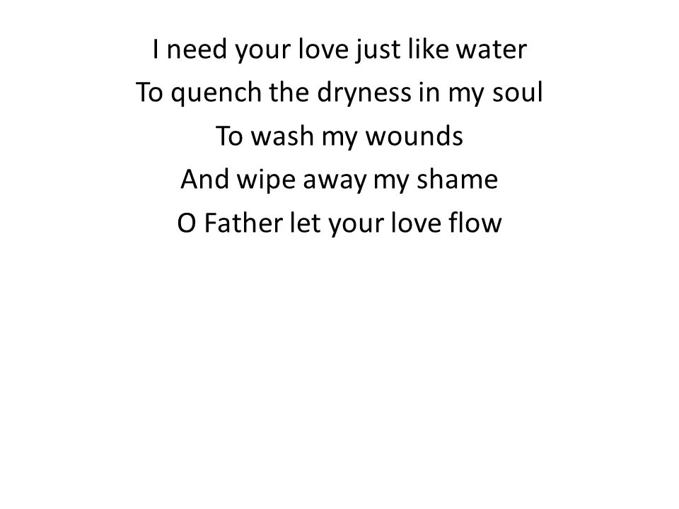I need your love just like water To quench the dryness in my soul