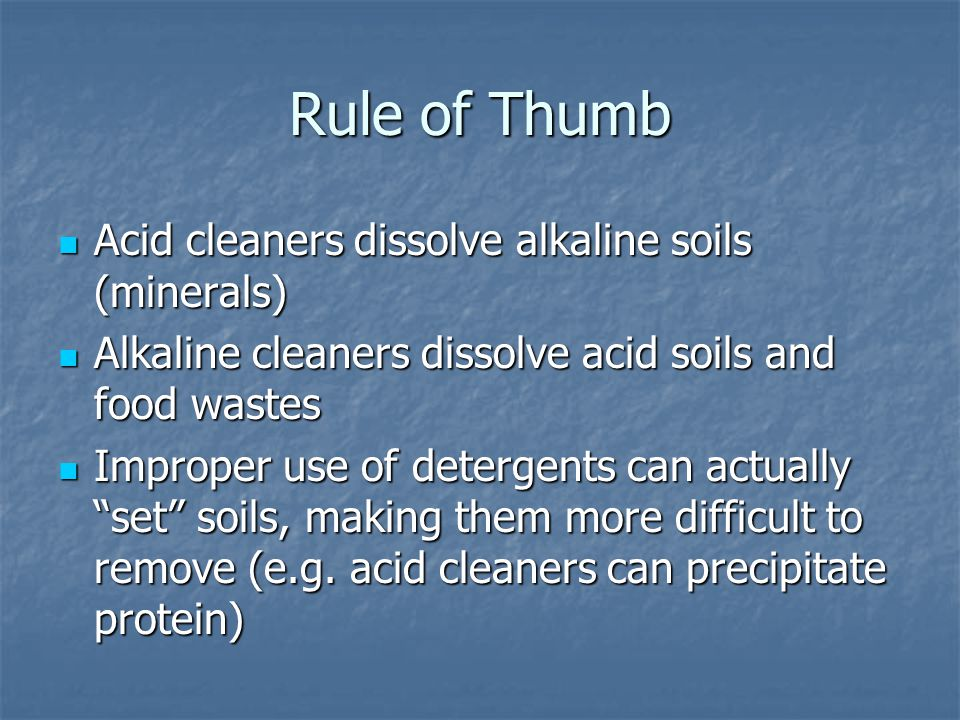 Rule of Thumb Acid cleaners dissolve alkaline soils (minerals)