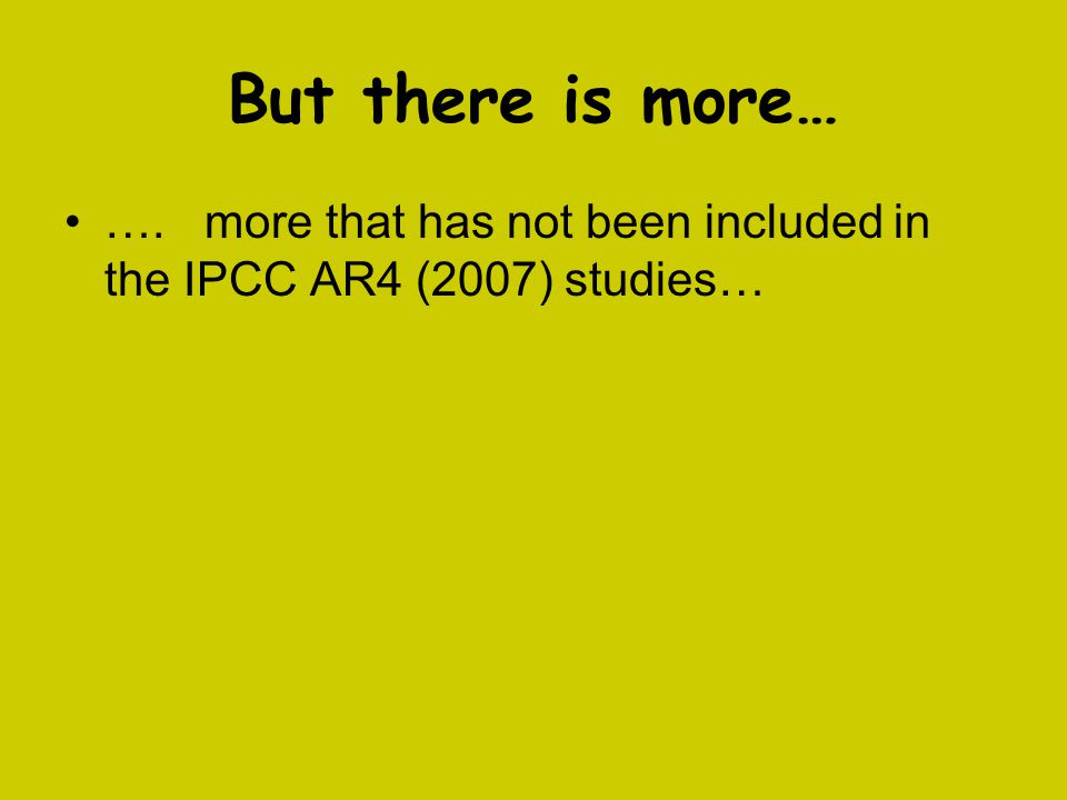 But there is more… …. more that has not been included in the IPCC AR4 (2007) studies…