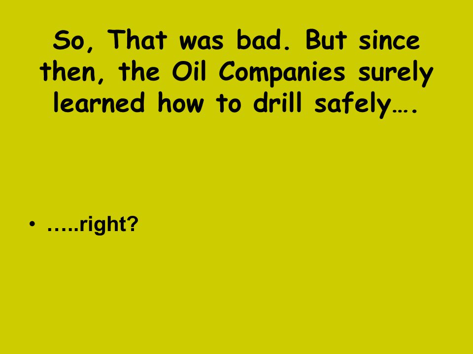 So, That was bad. But since then, the Oil Companies surely learned how to drill safely….
