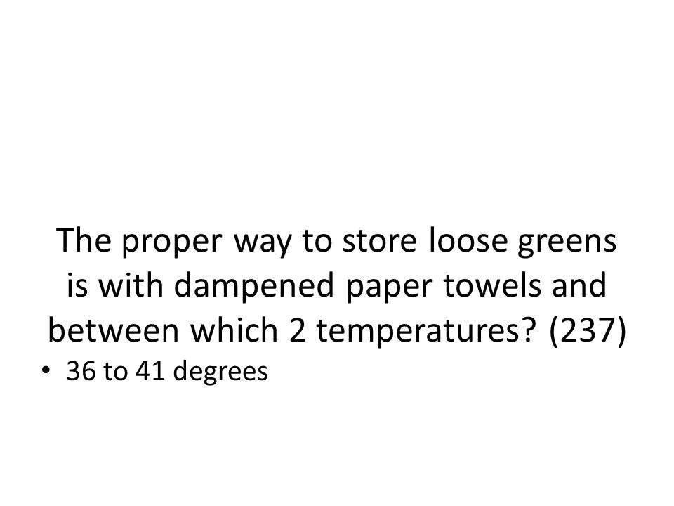 The proper way to store loose greens is with dampened paper towels and between which 2 temperatures (237)