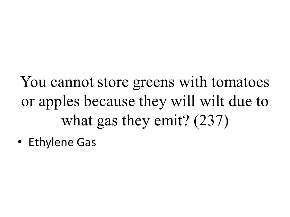 You cannot store greens with tomatoes or apples because they will wilt due to what gas they emit (237)