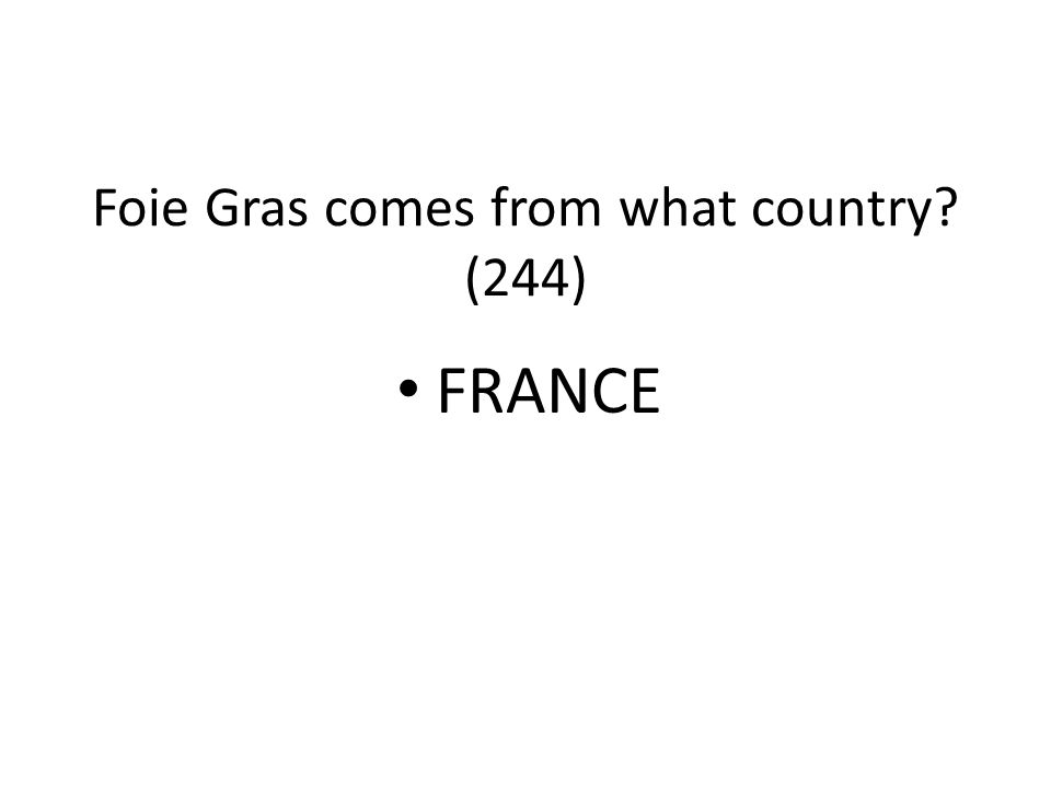 Foie Gras comes from what country (244)