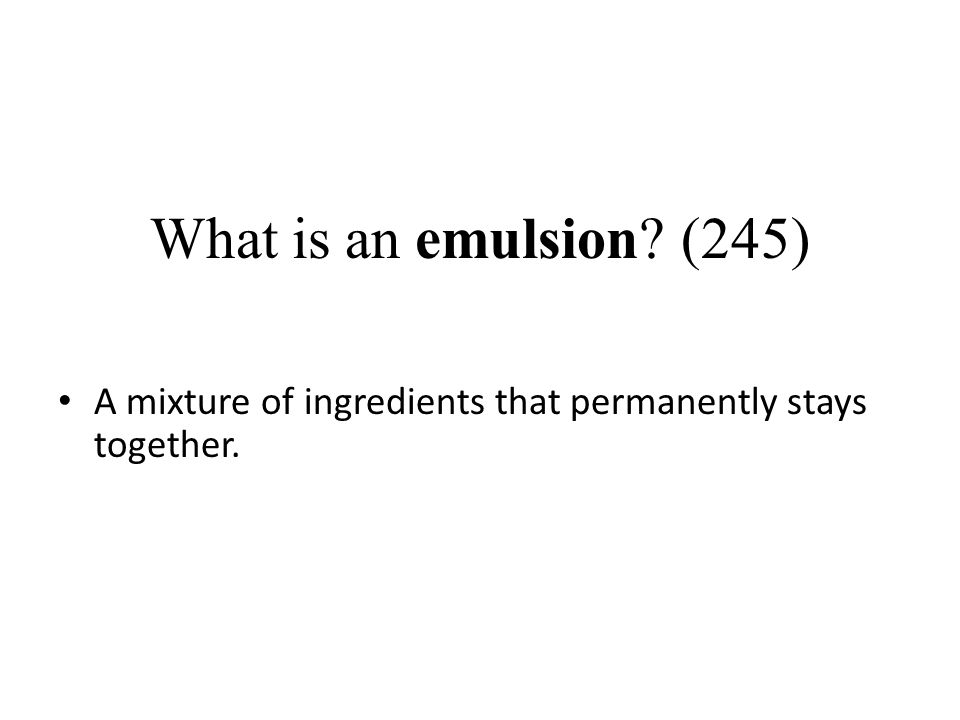 What is an emulsion (245) A mixture of ingredients that permanently stays together.