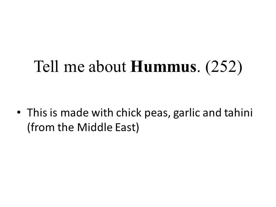 Tell me about Hummus. (252) This is made with chick peas, garlic and tahini (from the Middle East)