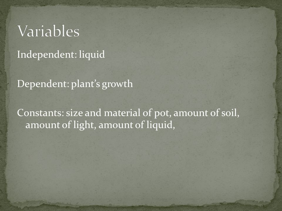 Variables Independent: liquid Dependent: plant's growth