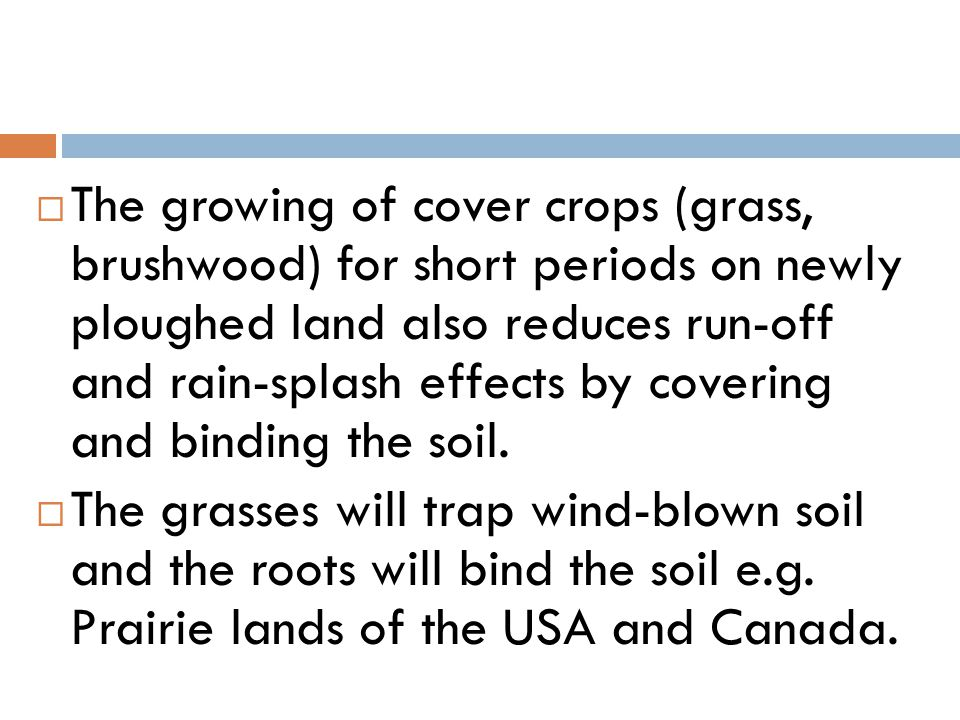 The growing of cover crops (grass, brushwood) for short periods on newly ploughed land also reduces run-off and rain-splash effects by covering and binding the soil.