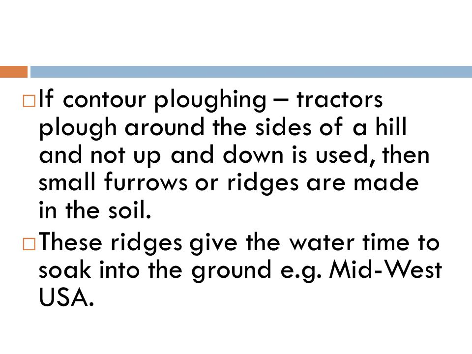 If contour ploughing – tractors plough around the sides of a hill and not up and down is used, then small furrows or ridges are made in the soil.