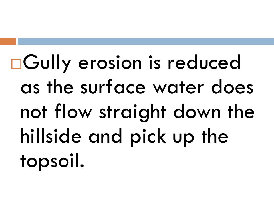 Gully erosion is reduced as the surface water does not flow straight down the hillside and pick up the topsoil.