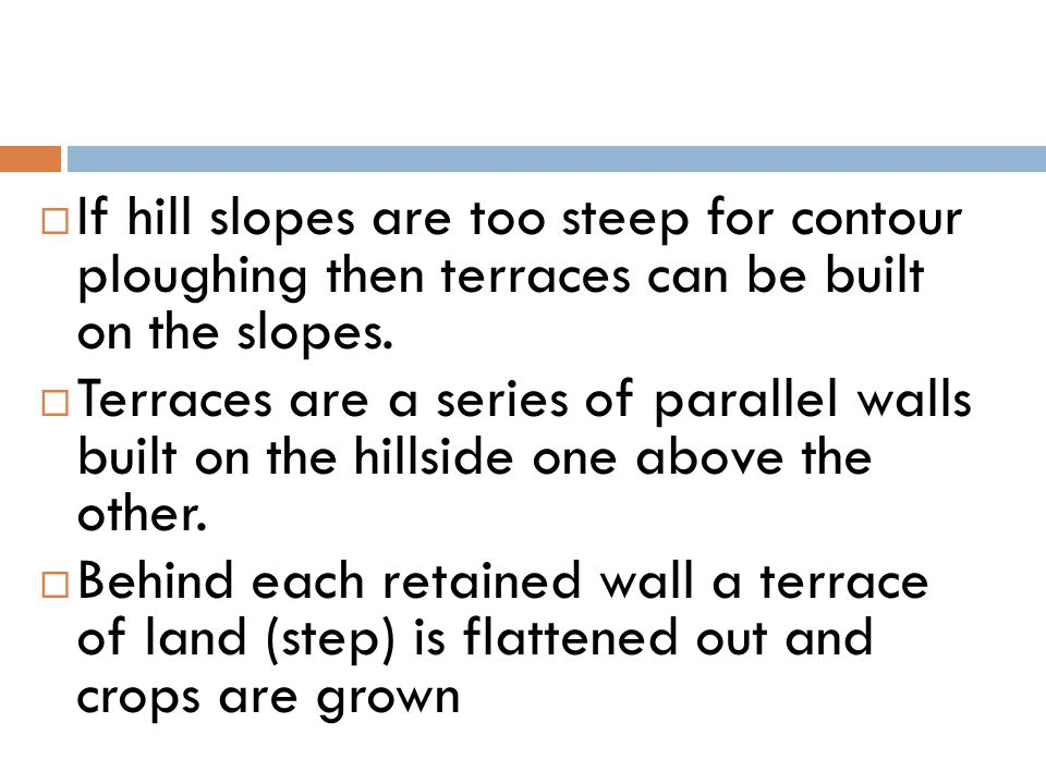 If hill slopes are too steep for contour ploughing then terraces can be built on the slopes.